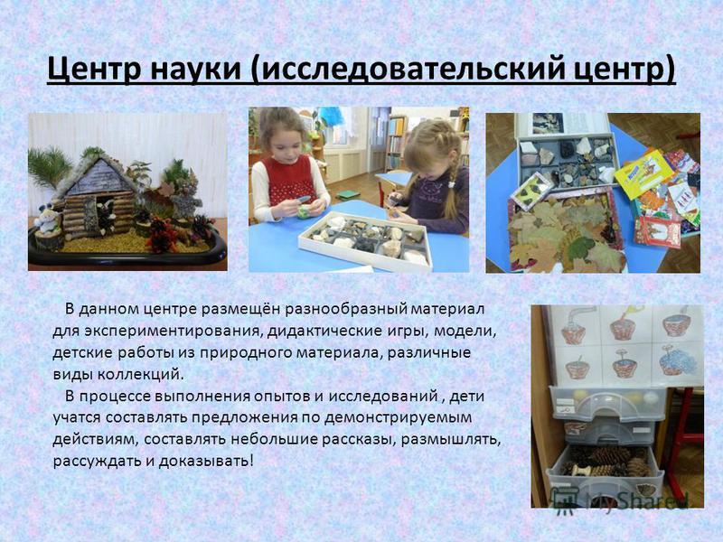 Центр науки (исследовательский центр) В данном центре размещён разнообразный материал для экспериментирования, дидактические игры, модели, детские работы из природного материала, различные виды коллекций. В процессе выполнения опытов и исследований,