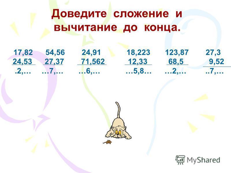 Выполните сложение и вычитание. 236,8+95,6 23,68-9,91 7,8+0,631 151,27-23,8 13,656+8,35 94,3-7,28 25,7+9,87 123-74,61 Дополните дроби до 1 и до 10: 0,40,6 0,1 0,3 0,35 0,56 0,09 0,287 1,38,7 9,6 5,5 7,43 2,65 5,02 4,999 3,111