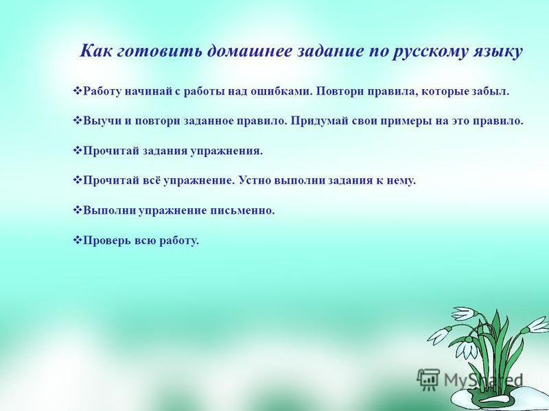 Как готовить домашнее задание по русскому языку Работу начинай с работы над ошибками. Повтори правила, которые забыл. Выучи и повтори заданное правило. Придумай свои примеры на это правило. Прочитай задания упражнения. Прочитай всё упражнение. Устно