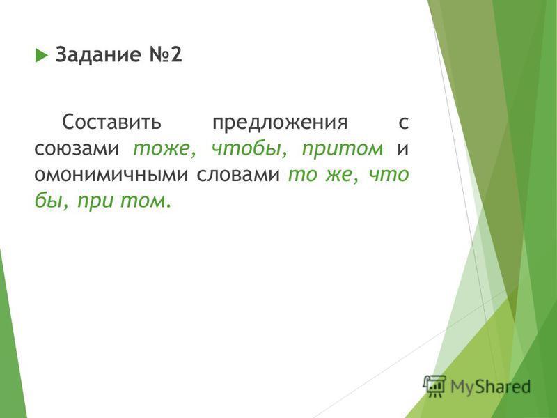 Задание 2 Составить предложения с союзами тоже, чтобы, притом и омонимичными словами то же, что бы, при том.