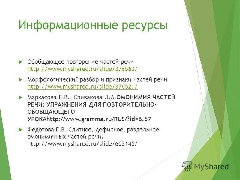 Информационные ресурсы Обобщающее повторение частей речи http://www.myshared.ru/slide/376563/ http://www.myshared.ru/slide/376563/ Морфологический разбор и признаки частей речи http://www.myshared.ru/slide/376520/ http://www.myshared.ru/slide/376520/