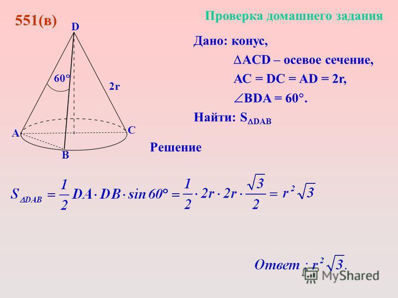 Дано: конус, АCD – осевое сечение, АС = DC = AD = 2r, BDA = 60. Найти: S DAB D С В А Проверка домашнего задания 551(в) 2r 60 Решение