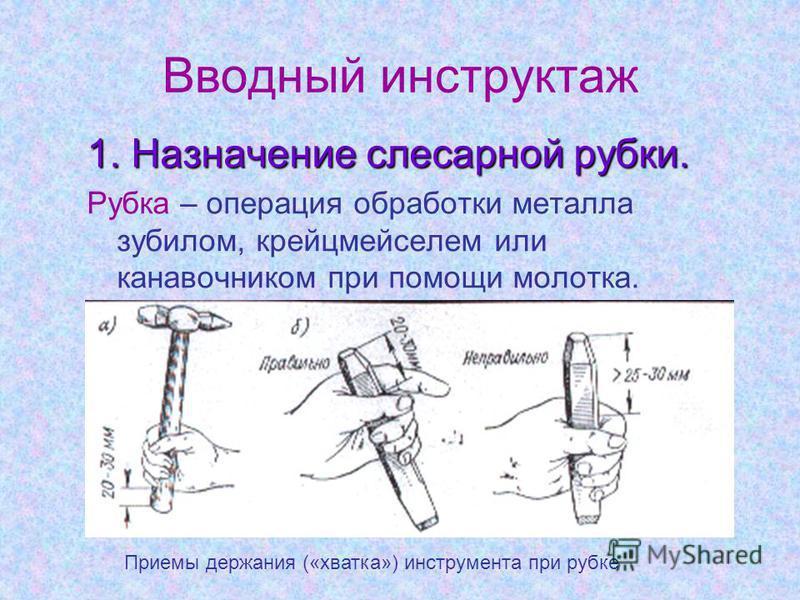 Вводный инструктаж 1. Назначение слесарной рубки. Рубка – операция обработки металла зубилом, крейцмейселем или канавочником при помощи молотка. Приемы держания («хватка») инструмента при рубке