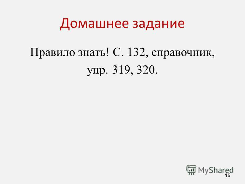 Домашнее задание Правило знать! С. 132, справочник, упр. 319, 320. 15