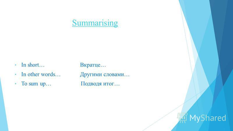Summarising In short… Вкратце… In other words… Другими словами… To sum up… Подводя итог…