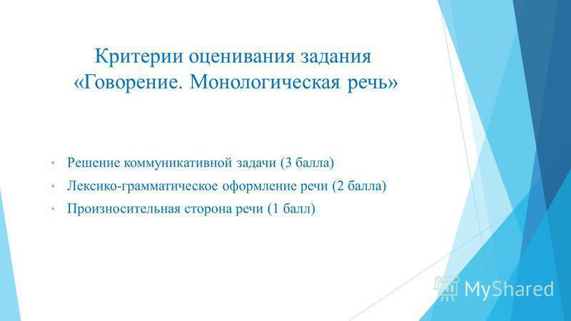 Критерии оценивания задания «Говорение. Монологическая речь» Решение коммуникативной задачи (3 балла) Лексико-грамматическое оформление речи (2 балла) Произносительная сторона речи (1 балл)