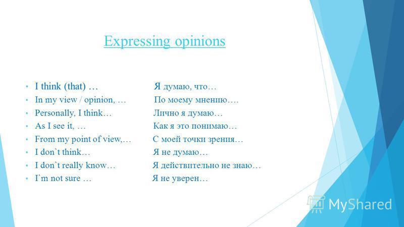 Expressing opinions I think (that) … Я думаю, что… In my view / opinion, … По моему мнению…. Personally, I think… Лично я думаю… As I see it, … Как я это понимаю… From my point of view,… С моей точки зрения… I don`t think… Я не думаю… I don`t really