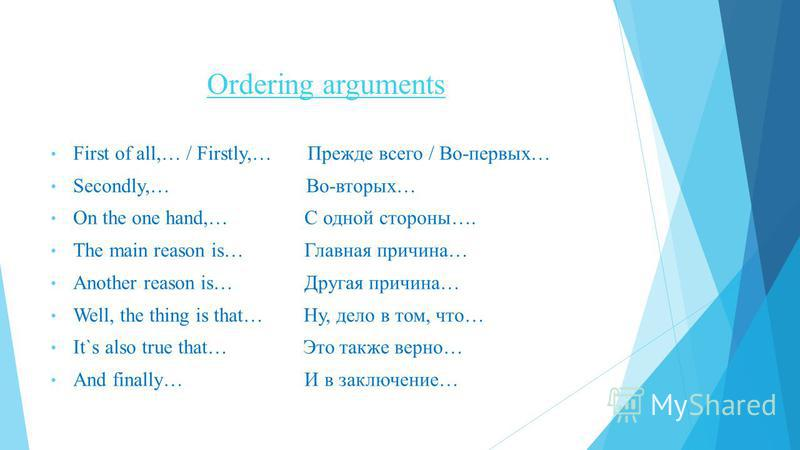 Ordering arguments First of all,… / Firstly,… Прежде всего / Во-первых… Secondly,… Во-вторых… On the one hand,… С одной стороны…. The main reason is… Главная причина… Another reason is… Другая причина… Well, the thing is that… Ну, дело в том, что… It