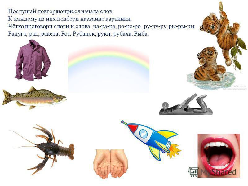 Послушай повторяющиеся начала слов. К каждому из них подбери название картинки. Чётко проговори слоги и слова: ра-ра-ра, ро-ро-ро, ру-ру-ру, ры-ры-ры. Радуга, рак, ракета. Рот. Рубанок, руки, рубаха. Рыба.