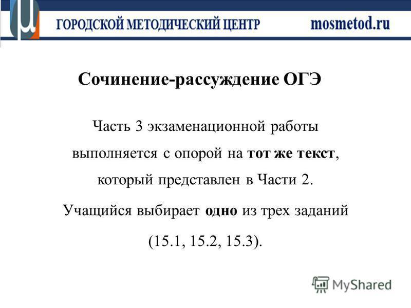 Сочинение-рассуждение ОГЭ Часть 3 экзаменационной работы выполняется с опорой на тот же текст, который представлен в Части 2. Учащийся выбирает одно из трех заданий (15.1, 15.2, 15.3).