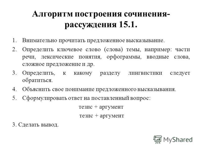 Алгоритм построения сочинения- рассуждения 15.1. 1. Внимательно прочитать предложенное высказывание. 2. Определить ключевое слово (слова) темы, например: части речи, лексические понятия, орфограммы, вводные слова, сложное предложение и др. 3.Определи