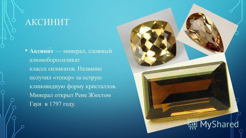 АКСИНИТ Аксини́т минерал, сложный алюмоборосиликат класса силикатов. Название получил «топор» за острую клиновидную форму кристаллов. Минерал открыт Рене Жюстом Гауи в 1797 году.