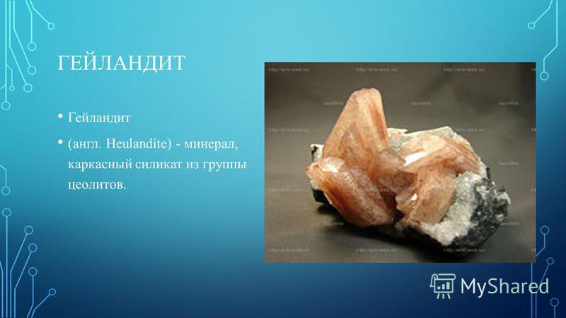 ГЕЙЛАНДИТ Гейландит (англ. Heulandite) - минерал, каркасный силикат из группы цеолитов.