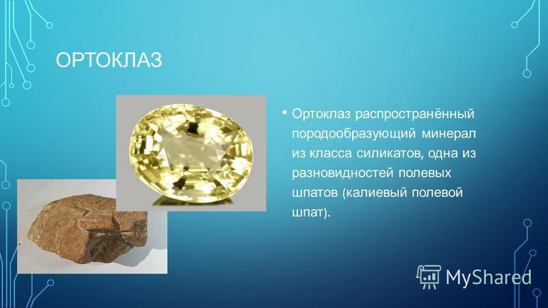 ОРТОКЛАЗ Ортоклаз распространённый породообразующий минерал из класса силикатов, одна из разновидностей полевых шпатов ( калиевый полевой шпат ).