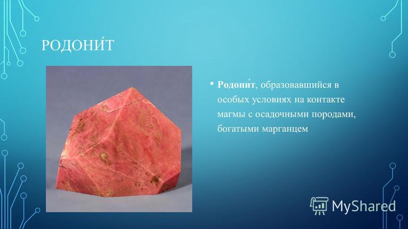 РОДОНИ́Т Родони́т, образовавшийся в особых условиях на контакте магмы с осадочными породами, богатыми марганцем