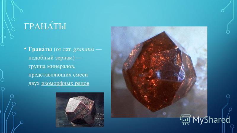 ГРАНА́ТЫ Грана́ты (от лат. granatus подобный зернам) группа минералов, представляющих смеси двух изоморфных рядов