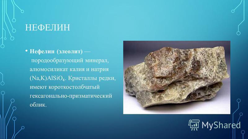 НЕФЕЛИН Нефелин (элеолит) породообразующий минерал, алюмосиликат калия и натрия (Na,K)AlSiO 4. Кристаллы редки, имеют короткостолбчатый гексагонально-призматический облик.