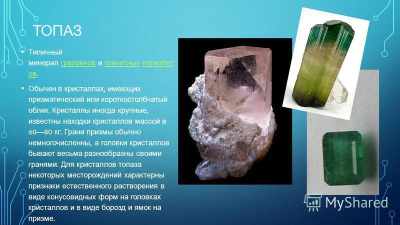 ТОПАЗ Типичный минерал грейзенов и гранитных пегматит ов. грейзенов гранитных пегматит ов Обычен в кристаллах, имеющих призматический или короткостолбчатый облик. Кристаллы иногда крупные, известны находки кристаллов массой в 6080 кг. Грани призмы об