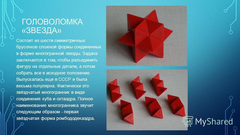 ГОЛОВОЛОМКА « ЗВЕЗДА » Состоит из шести симметричных брусочков сложной формы соединенных в форме многогранной звезды. Задача заключается в том, чтобы разъединить фигуру на отдельные детали, а потом собрать все в исходное положение. Выпускалась еще в