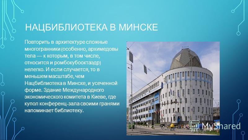 НАЦБИБЛИОТЕКА В МИНСКЕ Повторить в архитектуре сложные многогранники ( особенно, архимедовы тела к которым, в том числе, относится и ромбокубооктаэдр ) нелегко. И если случается, то в меньшем масштабе, чем Нацбиблиотека в Минске, и усеченной форме. З