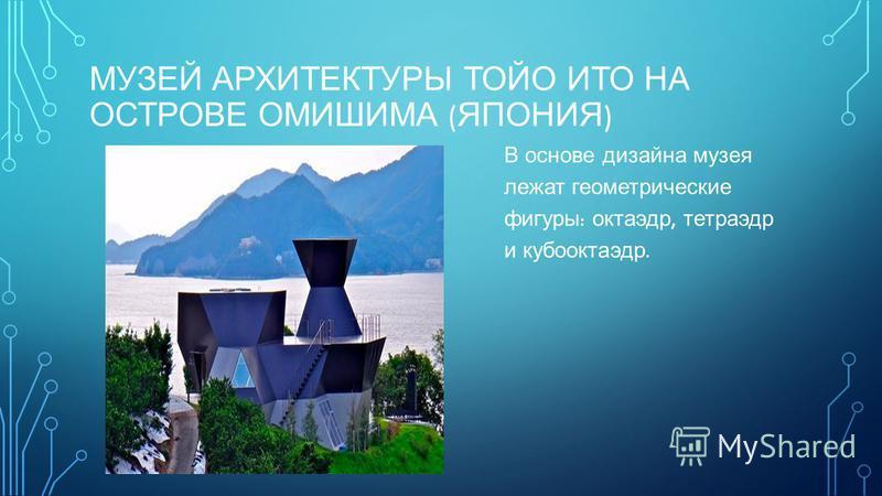 МУЗЕЙ АРХИТЕКТУРЫ ТОЙО ИТО НА ОСТРОВЕ ОМИШИМА ( ЯПОНИЯ ) В основе дизайна музея лежат геометрические фигуры : октаэдр, тетраэдр и кубооктаэдр.