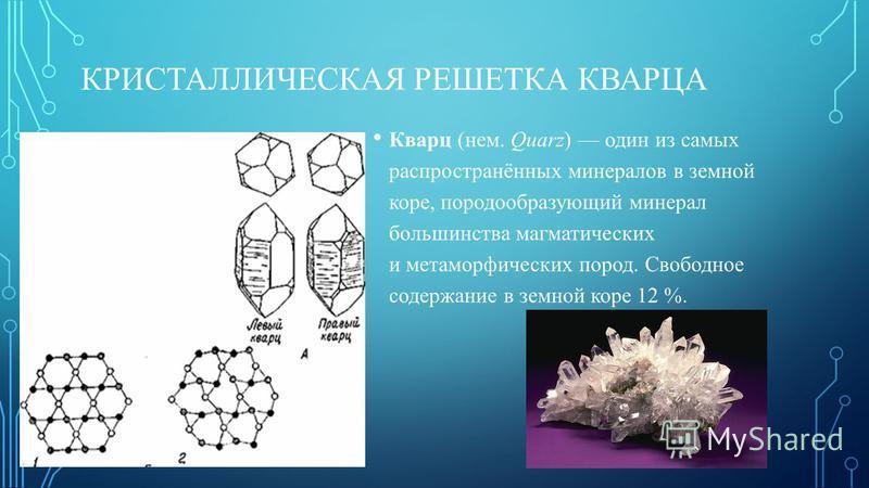 КРИСТАЛЛИЧЕСКАЯ РЕШЕТКА КВАРЦА Кварц (нем. Quarz) один из самых распространённых минералов в земной коре, породообразующий минерал большинства магматических и метаморфических пород. Свободное содержание в земной коре 12 %.