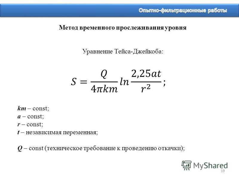 19 km – const; a – const; r – const; t – независимая переменная; Q – const (техническое требование к проведению откачки); Метод временного прослеживания уровня Уравнение Тейса-Джейкоба: