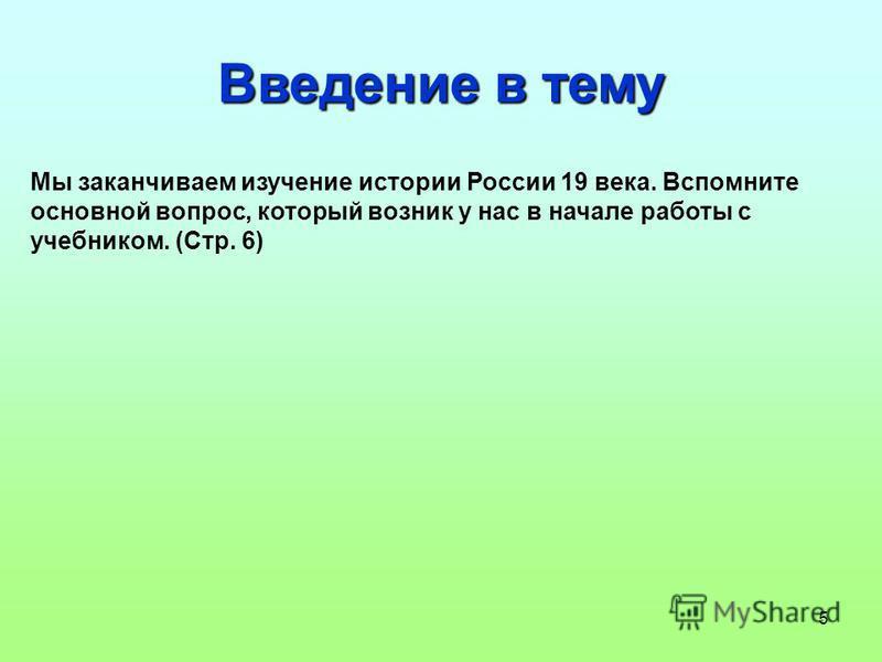 5 Введение в тему Мы заканчиваем изучение истории России 19 века. Вспомните основной вопрос, который возник у нас в начале работы с учебником. (Стр. 6)