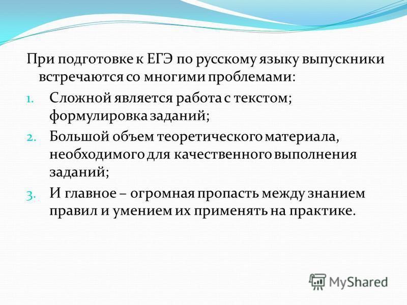 При подготовке к ЕГЭ по русскому языку выпускники встречаются со многими проблемами: 1. Сложной является работа с текстом; формулировка заданий; 2. Большой объем теоретического материала, необходимого для качественного выполнения заданий; 3. И главно