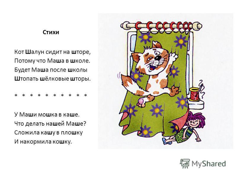 Стихи Кот Шалун сидит на шторе, Потому что Маша в школе. Будет Маша после школы Штопать шёлковые шторы. * * * * * У Маши мошка в каше. Что делать нашей Маше? Сложила кашу в плошку И накормила кошку.