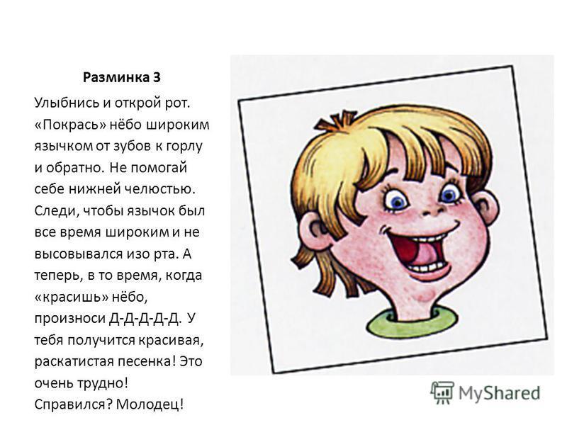 Разминка 3 Улыбнись и открой рот. «Покрась» нёбо широким язычком от зубов к горлу и обратно. Не помогай себе нижней челюстью. Следи, чтобы язычок был все время широким и не высовывался изо рта. А теперь, в то время, когда «красишь» нёбо, произноси Д-