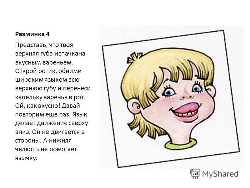 Разминка 4 Представь, что твоя верхняя губа испачкана вкусным вареньем. Открой ротик, обними широким языком всю верхнюю губу и перенеси капельку варенья в рот. Ой, как вкусно! Давай повторим еще раз. Язык делает движение сверху вниз. Он не двигается