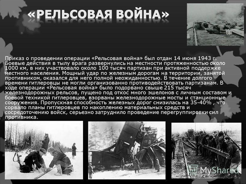 Приказ о проведении операции «Рельсовая война» был отдан 14 июня 1943 г. Боевые действия в тылу врага развернулись на местности протяженностью около 1000 км, в них участвовало около 100 тысяч партизан при активной поддержке местного населения. Мощный