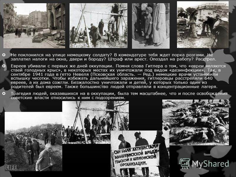 Не поклонился на улице немецкому солдату? В комендатуре тебя ждет порка розгами. Не заплатил налоги на окна, двери и бороду? Штраф или арест. Опоздал на работу? Расстрел. Евреев убивали с первых же дней оккупации. Помня слова Гитлера о том, что «евре