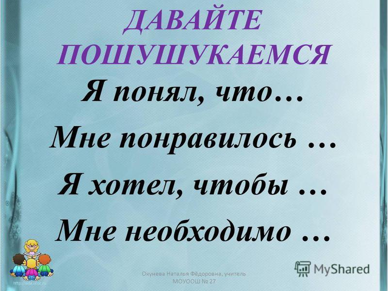 ДАВАЙТЕ ПОШУШУКАЕМСЯ Я понял, что… Мне понравилось … Я хотел, чтобы … Мне необходимо … Окунева Наталья Фёдоровна, учитель МОУООШ 27