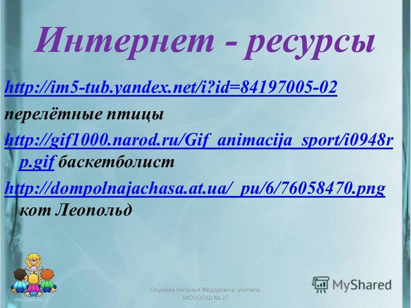 Интернет - ресурсы http://im5-tub.yandex.net/i?id=84197005-02 перелётные птицы http://gif1000.narod.ru/Gif_animacija_sport/i0948r p.gifhttp://gif1000.narod.ru/Gif_animacija_sport/i0948r p.gif баскетболист http://dompolnajachasa.at.ua/_pu/6/76058470.