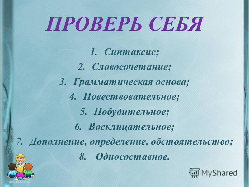 ПРОВЕРЬ СЕБЯ 1.Синтаксис; 2.Словосочетание; 3. Грамматическая основа; 4.Повествовательное; 5.Побудительное; 6.Восклицательное; 7.Дополнение, определение, обстоятельство; 8. Односоставное.
