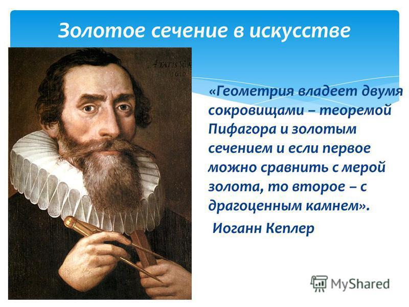 Золотое сечение в искусстве «Геометрия владеет двумя сокровищами – теоремой Пифагора и золотым сечением и если первое можно сравнить с мерой золота, то второе – с драгоценным камнем». Иоганн Кеплер