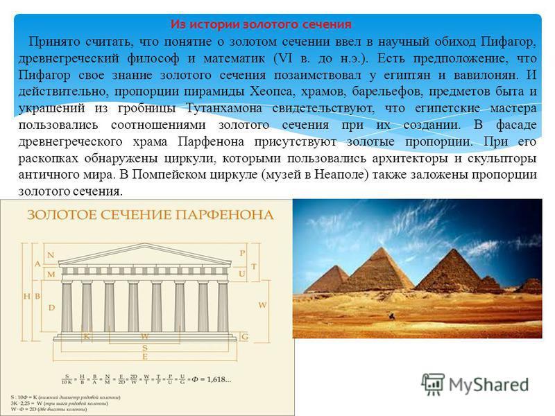 Из истории золотого сечения Принято считать, что понятие о золотом сечении ввел в научный обиход Пифагор, древнегреческий философ и математик (VI в. до н.э.). Есть предположение, что Пифагор свое знание золотого сечения позаимствовал у египтян и вави
