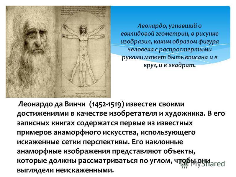 Леонардо, узнавший о евклидовой геометрии, в рисунке изобразил, каким образом фигура человека с распростертыми руками может быть вписана и в круг, и в квадрат. Леонардо да Винчи (1452-1519) известен своими достижениями в качестве изобретателя и худож