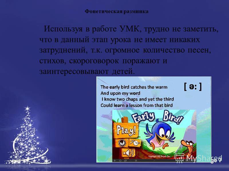 Free Powerpoint TemplatesPage 7 Используя в работе УМК, трудно не заметить, что в данный этап урока не имеет никаких затруднений, т.к. огромное количество песен, стихов, скороговорок поражают и заинтересовывают детей. Фонетическая разминка