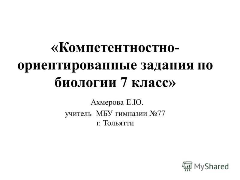 «Компетентностно- ориентированные задания по биологии 7 класс» Ахмерова Е.Ю. учитель МБУ гимназии 77 г. Тольятти