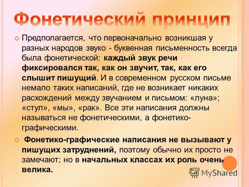 Предполагается, что первоначально возникшая у разных народов звуко - буквенная письменность всегда была фонетической: каждый звук речи фиксировался так, как он звучит, так, как его слышит пишущий. И в современном русском письме немало таких написаний