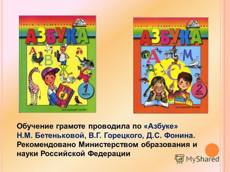 Обучение грамоте проводила по «Азбуке» Н.М. Бетеньковой, В.Г. Горецкого, Д.С. Фонина. Рекомендовано Министерством образования и науки Российской Федерации