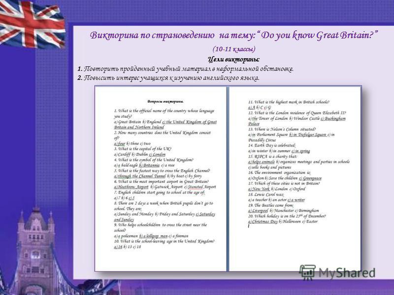 Викторина по страноведению на тему: Do you know Great Britain? (10-11 классы) Цели викторины: 1. Повторить пройденный учебный материал в неформальной обстановке. 2. Повысить интерес учащихся к изучению английского языка.
