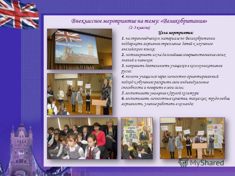 Внеклассное мероприятие на тему: «Великобритания» (2-3 классы) Цели мероприятия: 1. на страноведческом материале по Великобритании поддержать активное стремление детей к изучению английского языка; 2. мотивировать их на дальнейшее совершенствование с