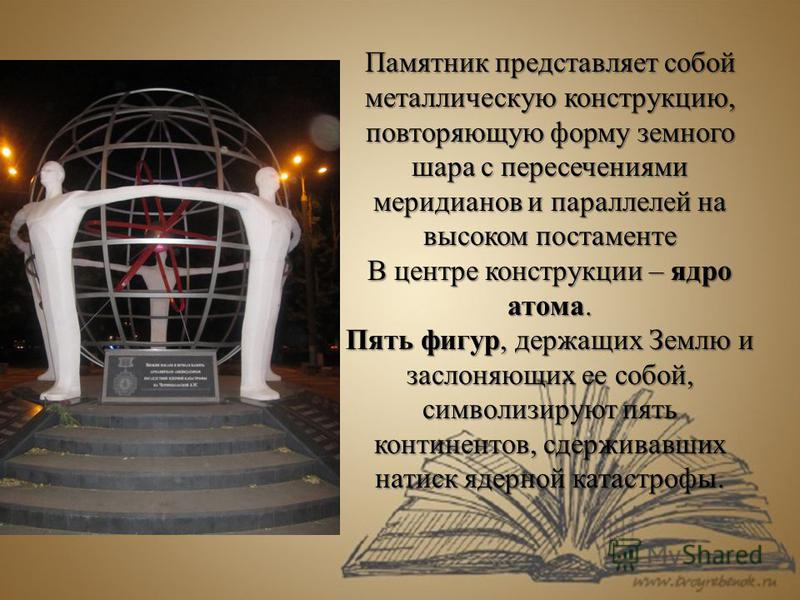 Памятник представляет собой металлическую конструкцию, повторяющую форму земного шара с пересечениями меридианов и параллелей на высоком постаменте В центре конструкции – ядро атома. Пять фигур, держащих Землю и заслоняющих ее собой, символизируют пя