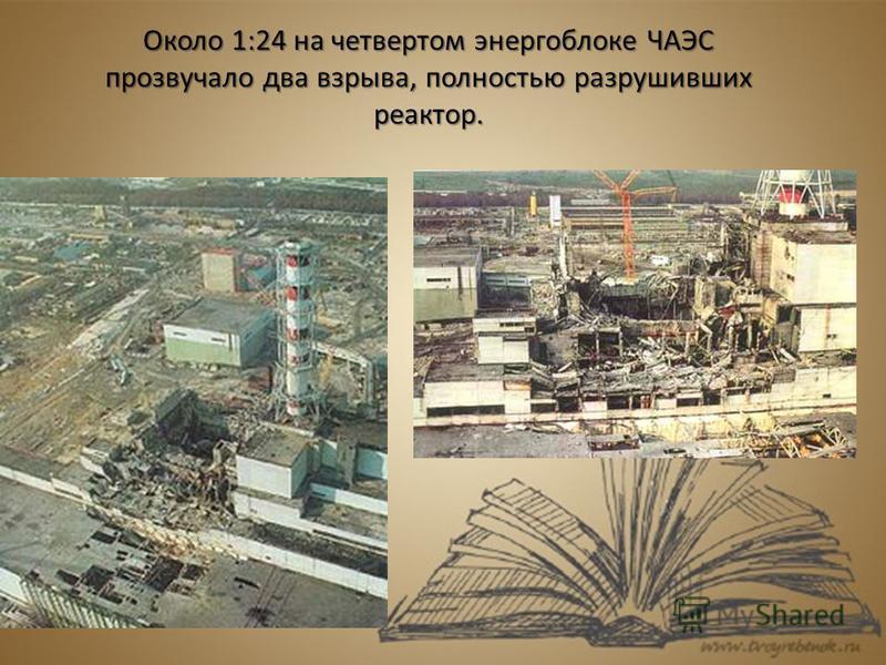 Около 1:24 на четвертом энергоблоке ЧАЭС прозвучало два взрыва, полностью разрушивших реактор.