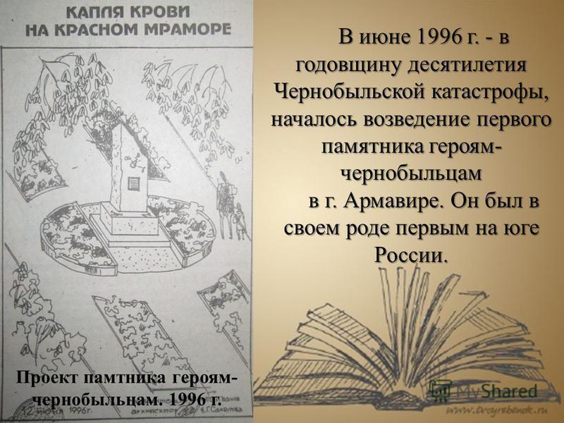 В июне 1996 г. - в годовщину десятилетия Чернобыльской катастрофы, началось возведение первого памятника героям- чернобыльцам в г. Армавире. Он был в своем роде первым на юге России. Проект памятника героям- чернобыльцам. 1996 г.