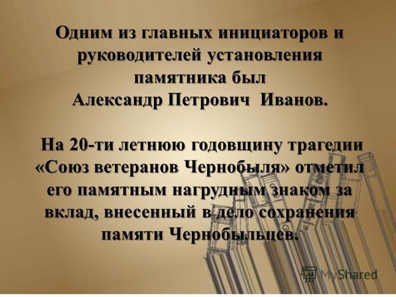Одним из главных инициаторов и руководителей установления памятника был Александр Петрович Иванов. На 20-ти летнюю годовщину трагедии «Союз ветеранов Чернобыля» отметил его памятным нагрудным знаком за вклад, внесенный в дело сохранения памяти Черноб